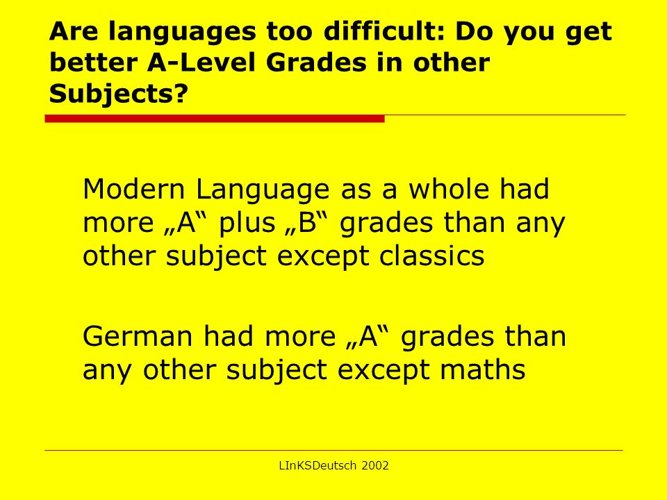 LInKSDeutsch 2002 Are languages too difficult: Do you get better A-Level Grades in other Subjects.