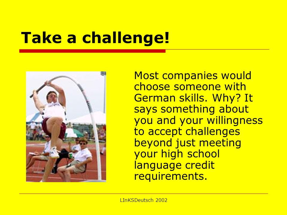 LInKSDeutsch 2002 Take a challenge.Most companies would choose someone with German skills.