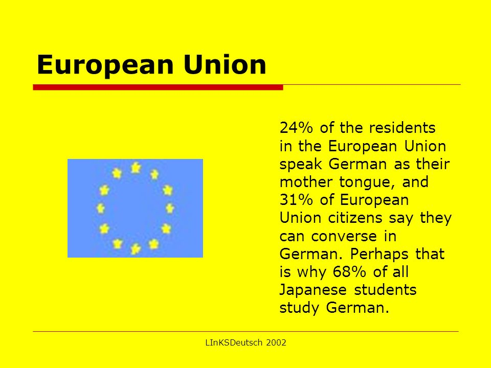 LInKSDeutsch 2002 European Union 24% of the residents in the European Union speak German as their mother tongue, and 31% of European Union citizens say they can converse in German.