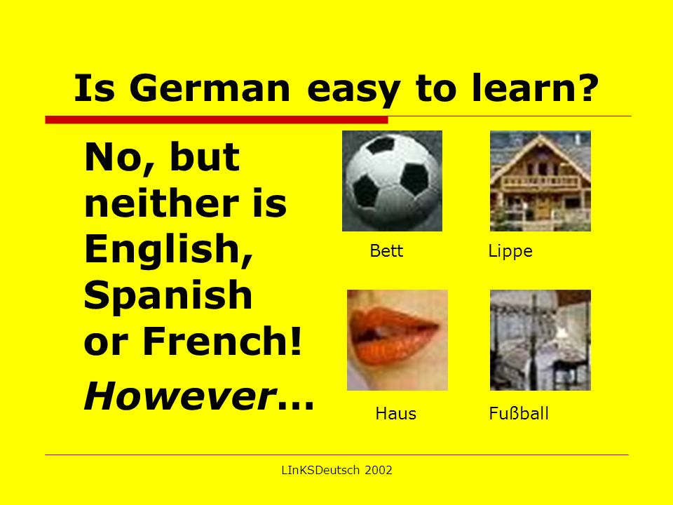 LInKSDeutsch 2002 Is German easy to learn.No, but neither is English, Spanish or French.
