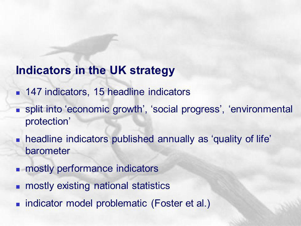 Indicators in the UK strategy 147 indicators, 15 headline indicators split into economic growth, social progress, environmental protection headline indicators published annually as quality of life barometer mostly performance indicators mostly existing national statistics indicator model problematic (Foster et al.)