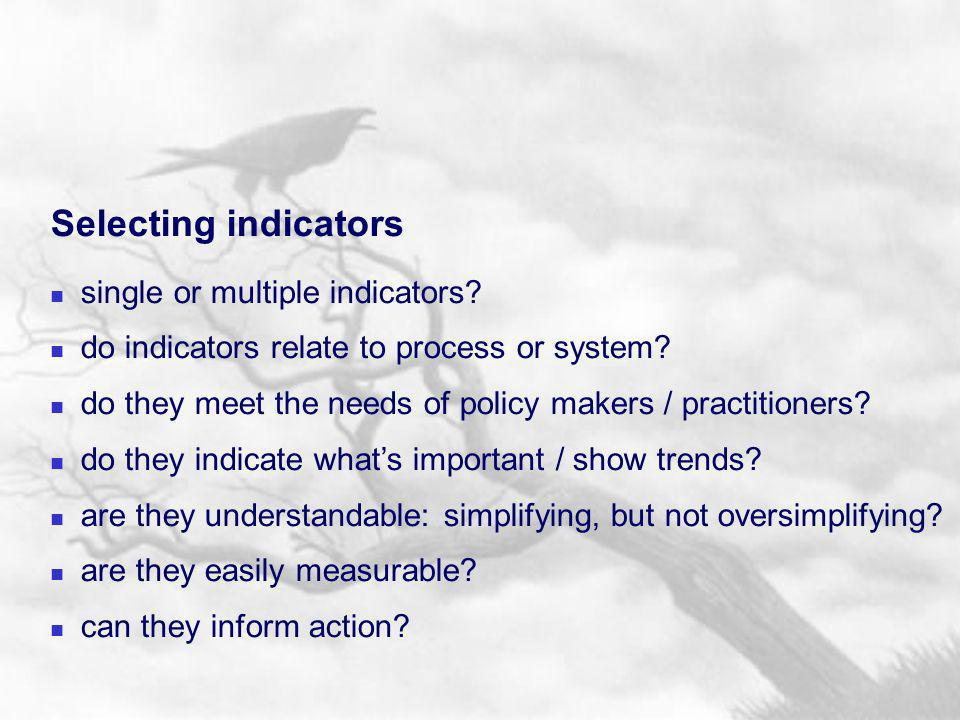 Selecting indicators single or multiple indicators? do indicators relate to process or system? do they meet the needs of policy makers / practitioners