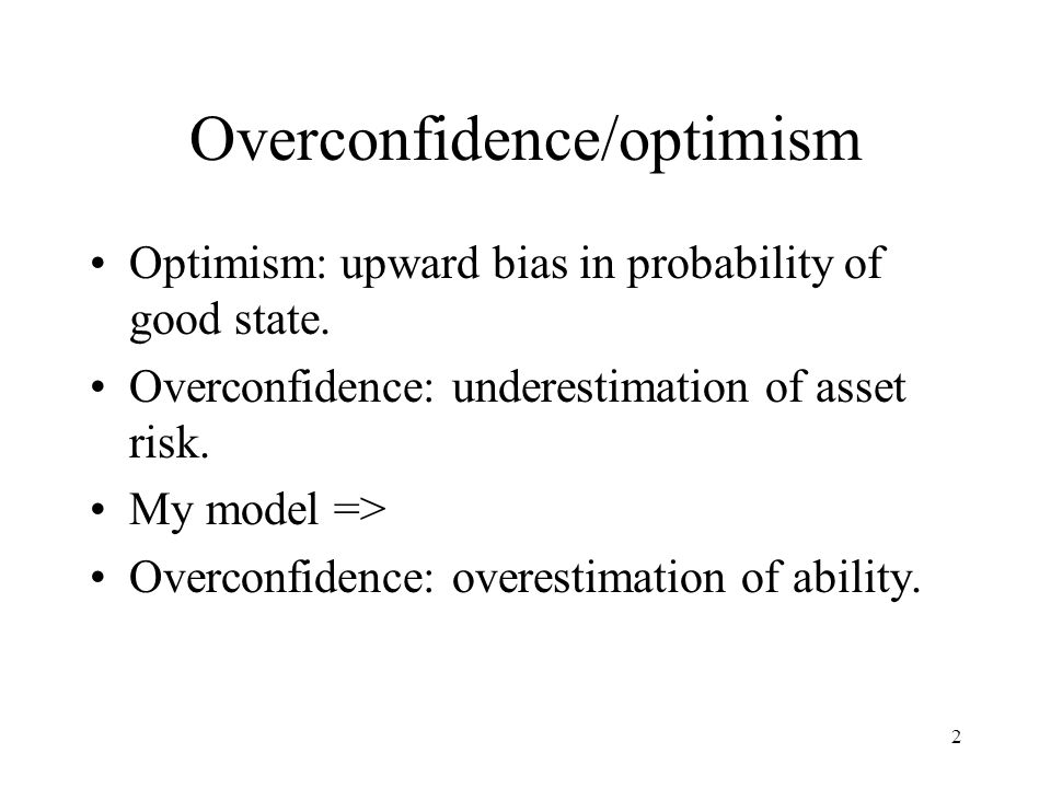2 Overconfidence/optimism Optimism: upward bias in probability of good state.