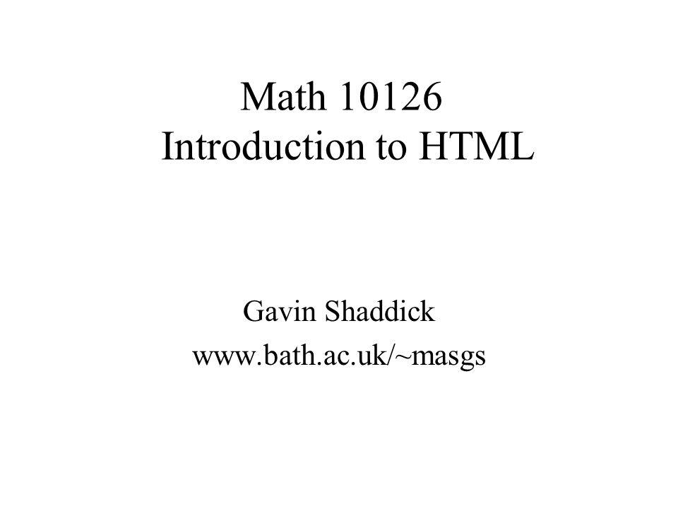 Math 10126 Introduction to HTML Gavin Shaddick www.bath.ac.uk/~masgs