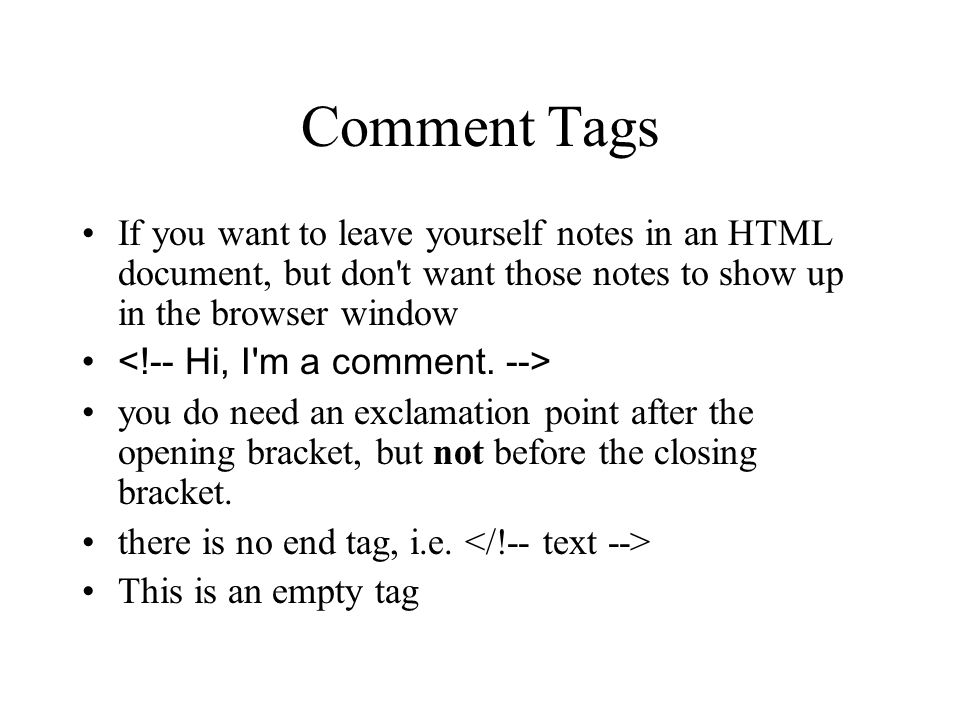 Comment Tags If you want to leave yourself notes in an HTML document, but don't want those notes to show up in the browser window you do need an excla