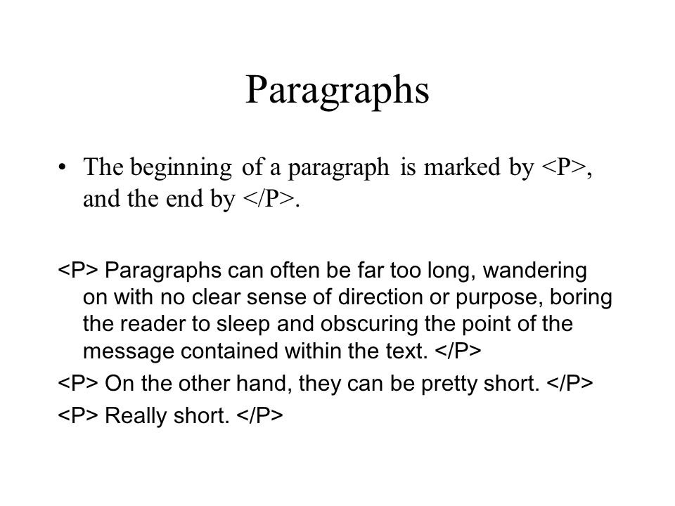 Paragraphs The beginning of a paragraph is marked by, and the end by. Paragraphs can often be far too long, wandering on with no clear sense of direct