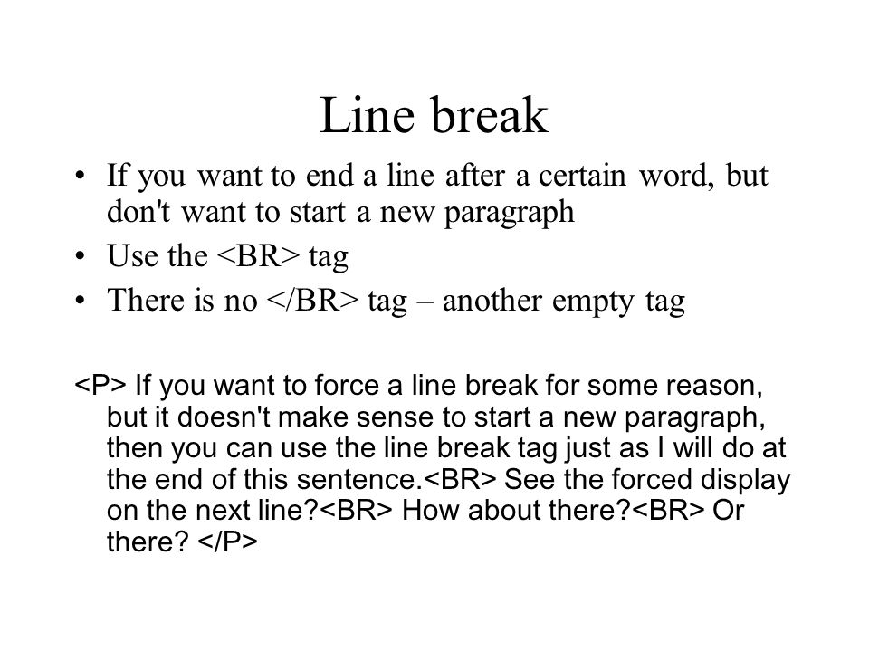 Line break If you want to end a line after a certain word, but don't want to start a new paragraph Use the tag There is no tag – another empty tag If