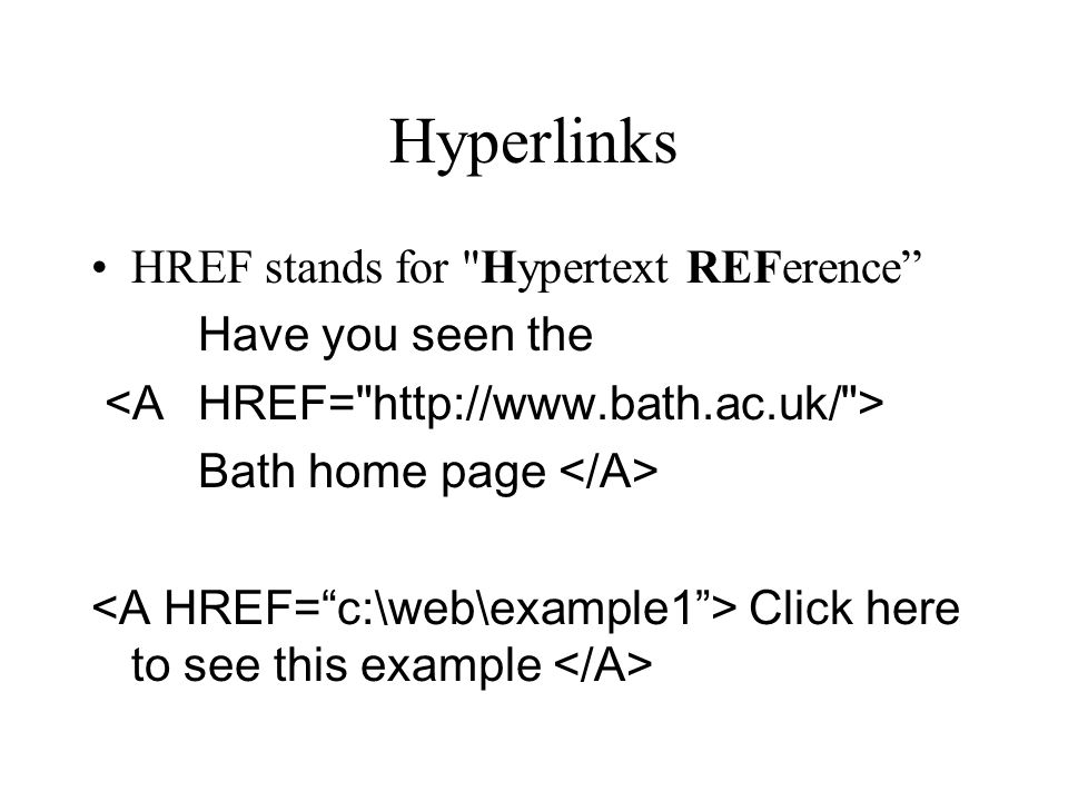 Hyperlinks HREF stands for Hypertext REFerence Have you seen the Bath home page Click here to see this example