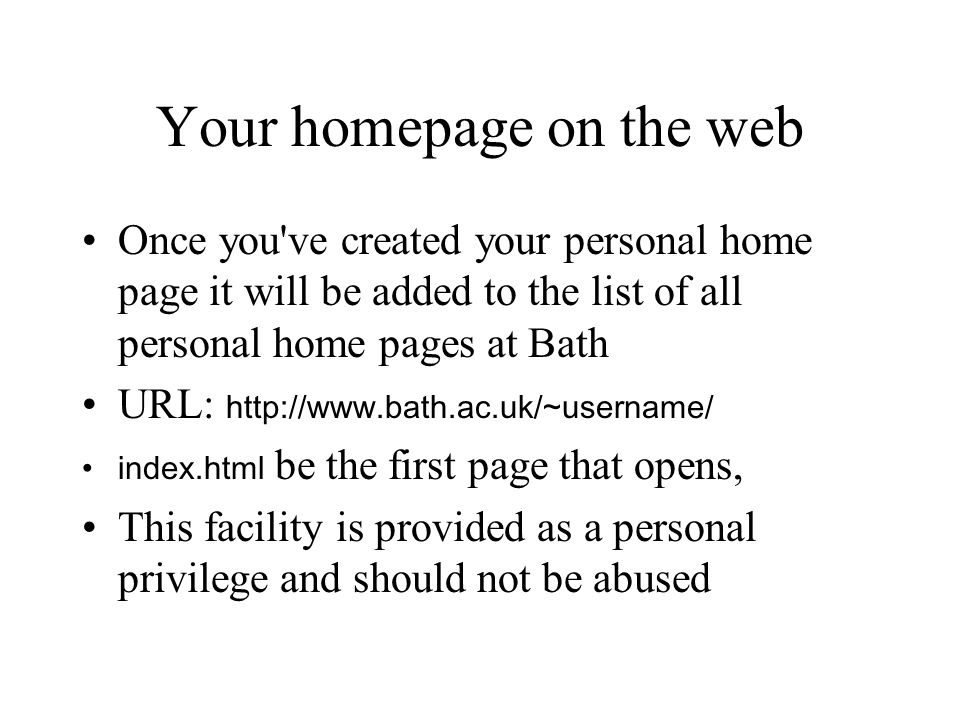 Your homepage on the web Once you've created your personal home page it will be added to the list of all personal home pages at Bath URL: http://www.b