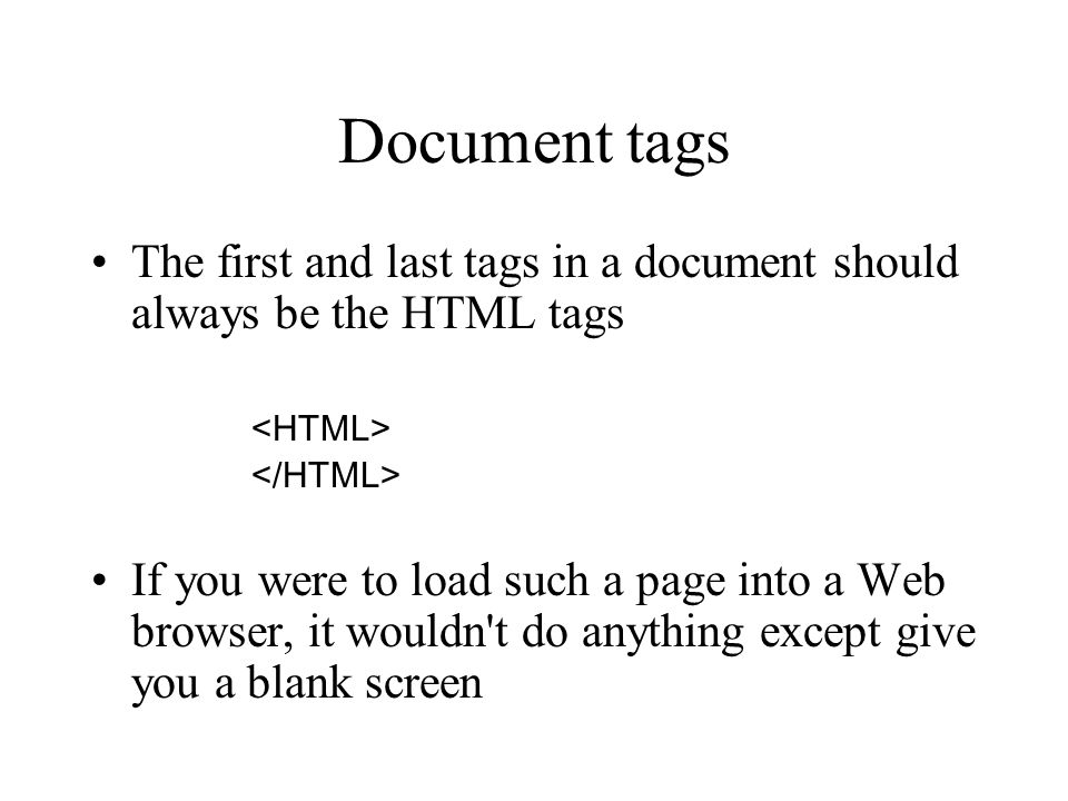 Document tags The first and last tags in a document should always be the HTML tags If you were to load such a page into a Web browser, it wouldn't do