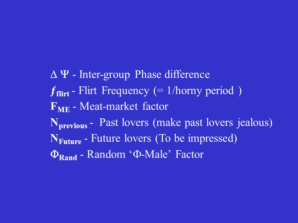 - Inter-group Phase difference ƒ flirt - Flirt Frequency (= 1/horny period ) F ME - Meat-market factor N previous - Past lovers (make past lovers jealous) N Future - Future lovers (To be impressed) Rand - Random -Male Factor