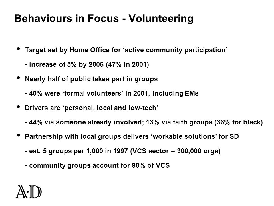 Behaviours in Focus - Volunteering Target set by Home Office for active community participation - increase of 5% by 2006 (47% in 2001) Nearly half of public takes part in groups - 40% were formal volunteers in 2001, including EMs Drivers are personal, local and low-tech - 44% via someone already involved; 13% via faith groups (36% for black) Partnership with local groups delivers workable solutions for SD - est.