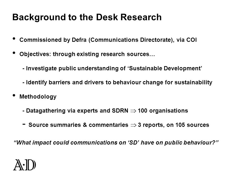 Background to the Desk Research Commissioned by Defra (Communications Directorate), via COI Objectives: through existing research sources… - Investigate public understanding of Sustainable Development - Identify barriers and drivers to behaviour change for sustainability Methodology - Datagathering via experts and SDRN 100 organisations - Source summaries & commentaries 3 reports, on 105 sources What impact could communications on SD have on public behaviour