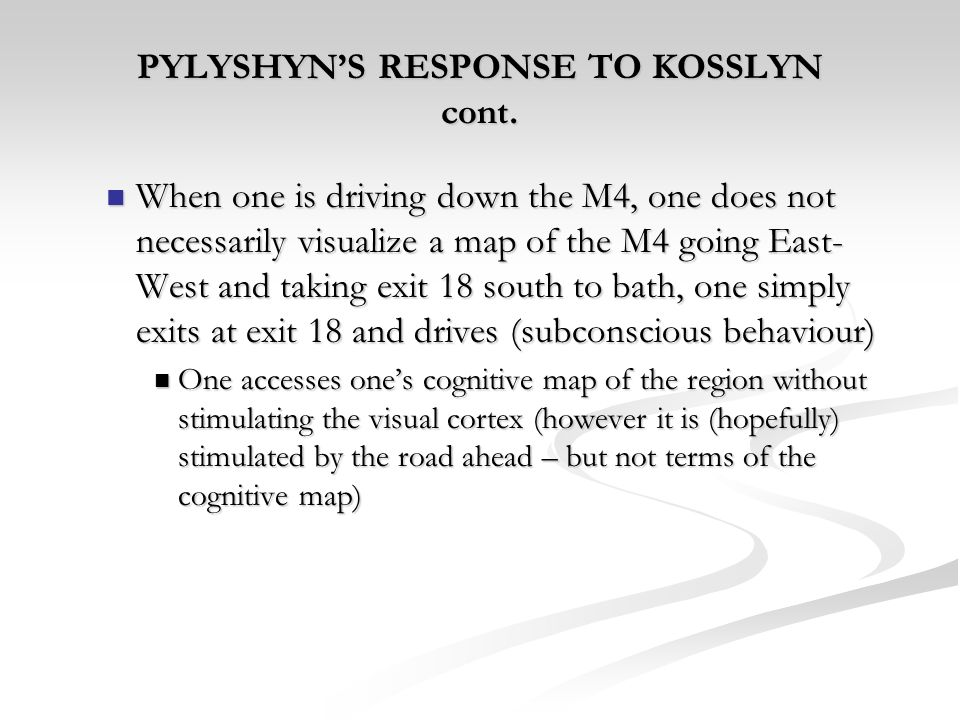 PYLYSHYNS RESPONSE TO KOSSLYN cont. When one is driving down the M4, one does not necessarily visualize a map of the M4 going East- West and taking ex