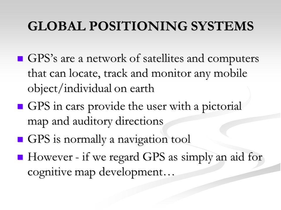 GLOBAL POSITIONING SYSTEMS GPSs are a network of satellites and computers that can locate, track and monitor any mobile object/individual on earth GPS