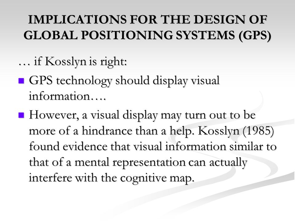 IMPLICATIONS FOR THE DESIGN OF GLOBAL POSITIONING SYSTEMS (GPS) … if Kosslyn is right: GPS technology should display visual information…. GPS technolo