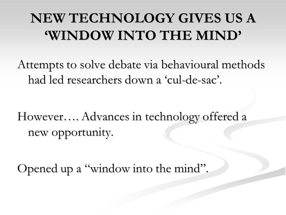 NEW TECHNOLOGY GIVES US A WINDOW INTO THE MIND Attempts to solve debate via behavioural methods had led researchers down a cul-de-sac. However…. Advan