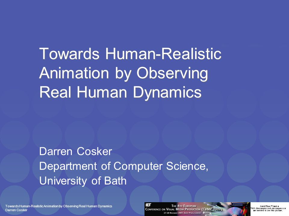 Towards Human-Realistic Animation by Observing Real Human Dynamics Darren Cosker Reactive Full Body Avatar Animation Motivation: –Animate based on an input performance –Key avatar drives other avatar behaviour
