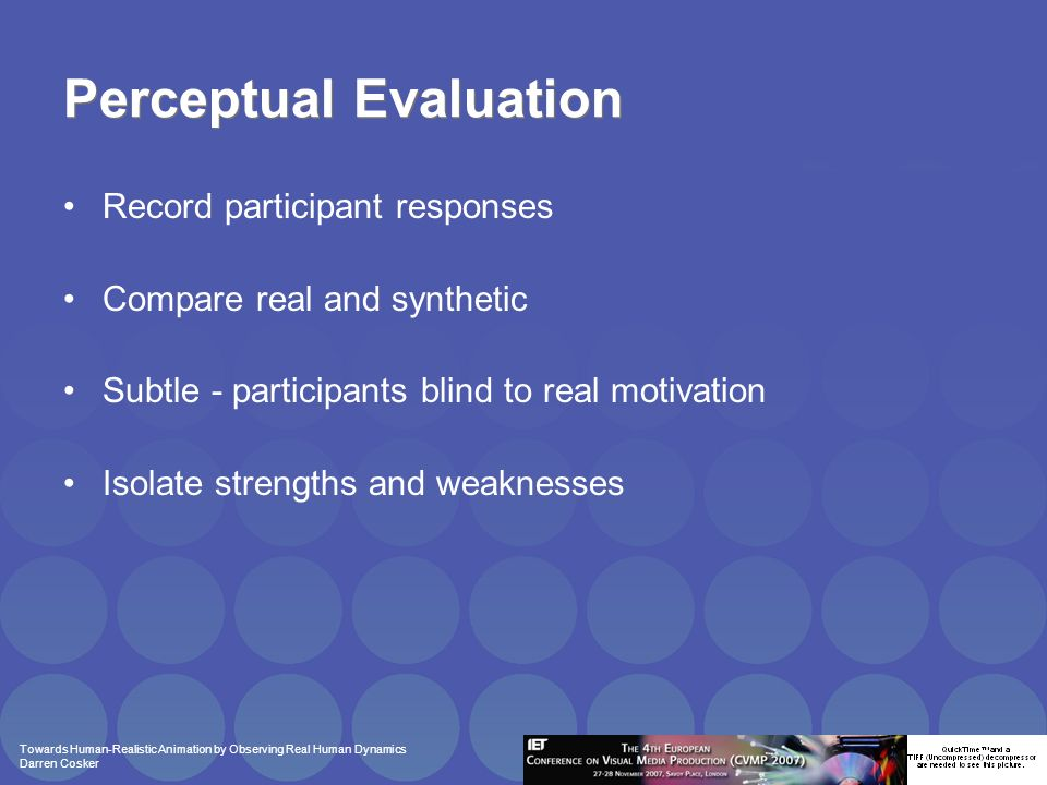 Towards Human-Realistic Animation by Observing Real Human Dynamics Darren Cosker Perceptual Evaluation Record participant responses Compare real and synthetic Subtle - participants blind to real motivation Isolate strengths and weaknesses