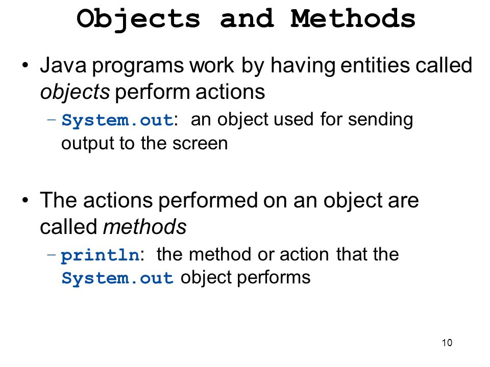 10 Objects and Methods Java programs work by having entities called objects perform actions –System.out : an object used for sending output to the scr