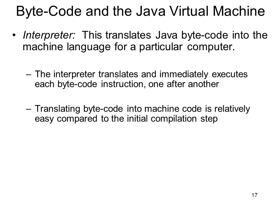 17 Byte-Code and the Java Virtual Machine Interpreter: This translates Java byte-code into the machine language for a particular computer. –The interp