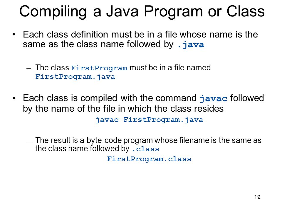 19 Compiling a Java Program or Class Each class definition must be in a file whose name is the same as the class name followed by.java –The class Firs
