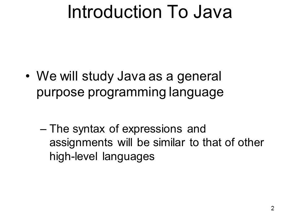 2 Introduction To Java We will study Java as a general purpose programming language –The syntax of expressions and assignments will be similar to that