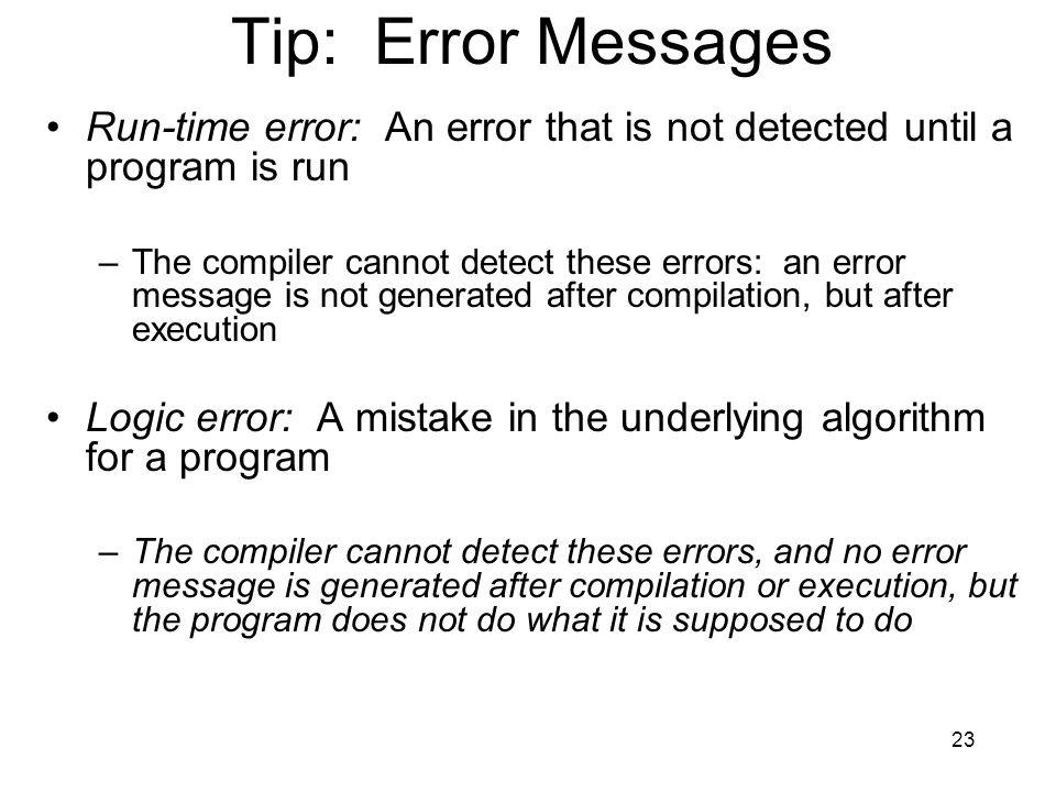 23 Tip: Error Messages Run-time error: An error that is not detected until a program is run –The compiler cannot detect these errors: an error message