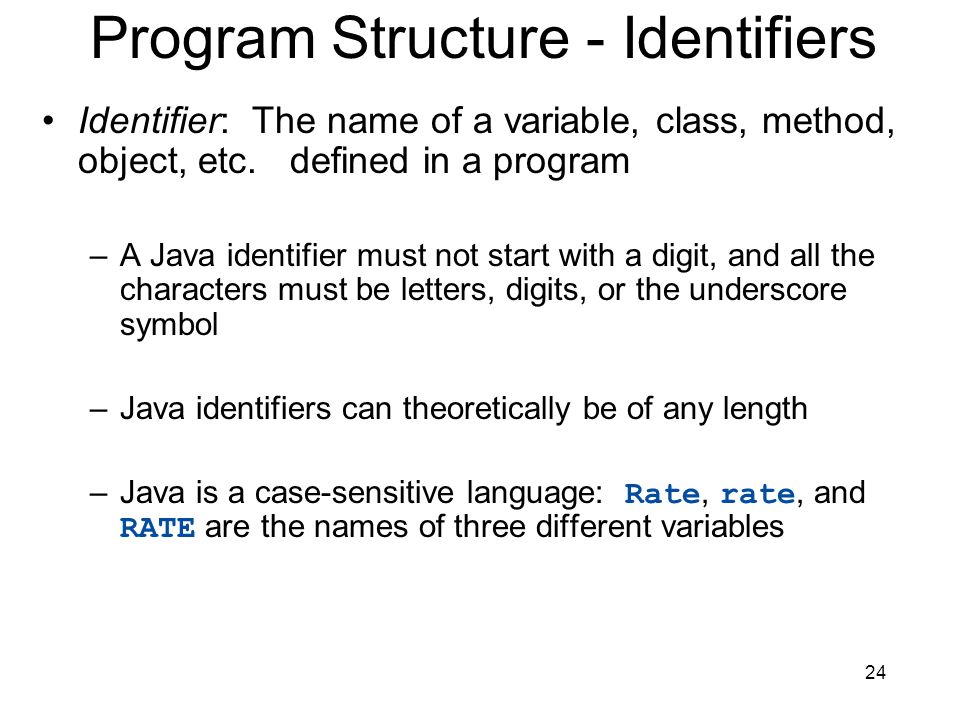 24 Program Structure - Identifiers Identifier: The name of a variable, class, method, object, etc. defined in a program –A Java identifier must not st