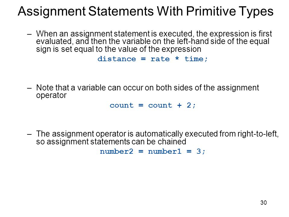 30 Assignment Statements With Primitive Types –When an assignment statement is executed, the expression is first evaluated, and then the variable on t
