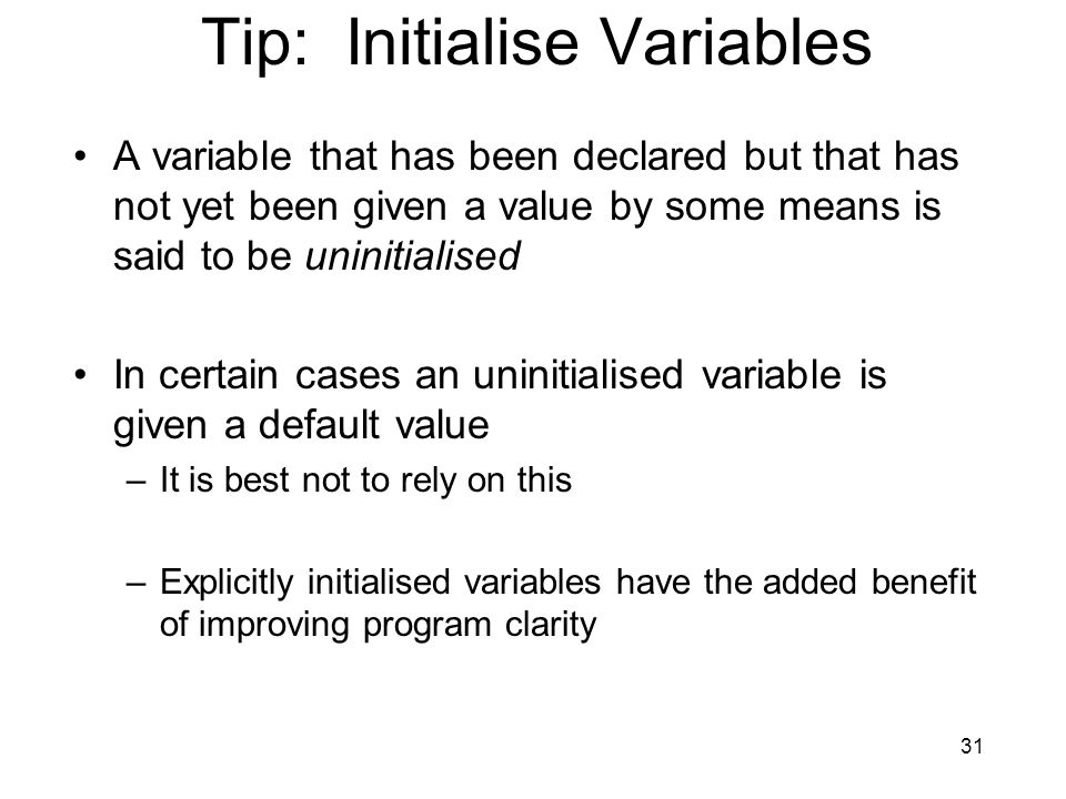 31 Tip: Initialise Variables A variable that has been declared but that has not yet been given a value by some means is said to be uninitialised In ce