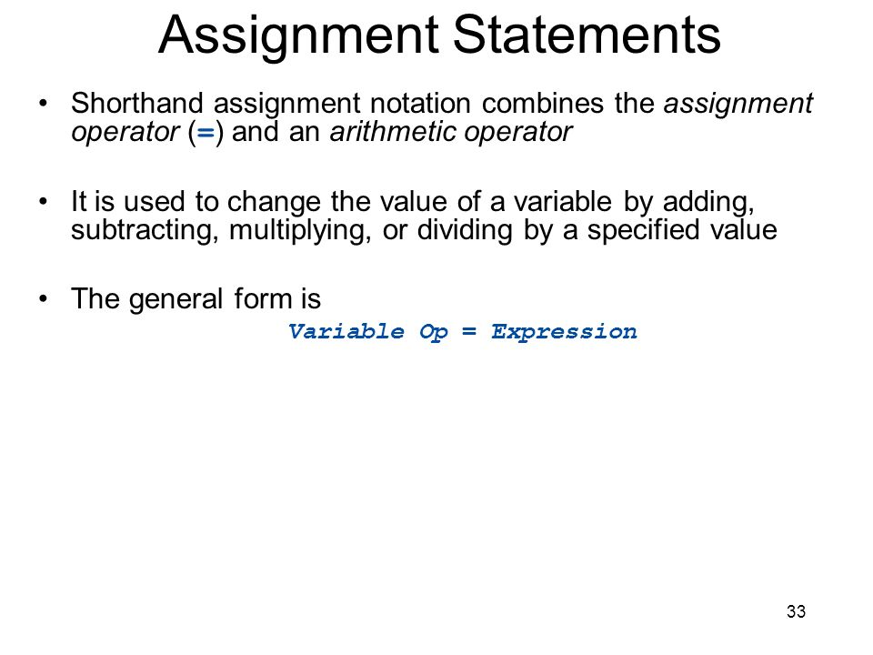33 Assignment Statements Shorthand assignment notation combines the assignment operator ( = ) and an arithmetic operator It is used to change the valu