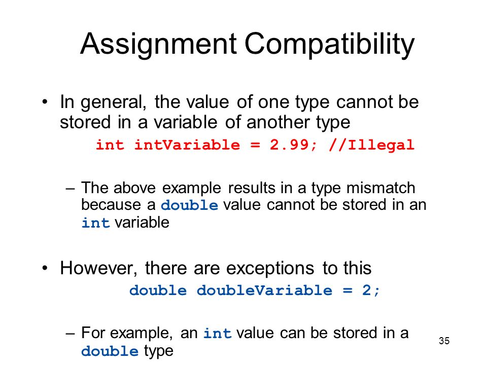 35 Assignment Compatibility In general, the value of one type cannot be stored in a variable of another type int intVariable = 2.99; //Illegal –The ab