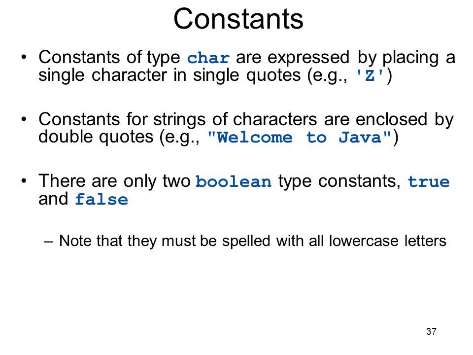 37 Constants Constants of type char are expressed by placing a single character in single quotes (e.g., 'Z' ) Constants for strings of characters are