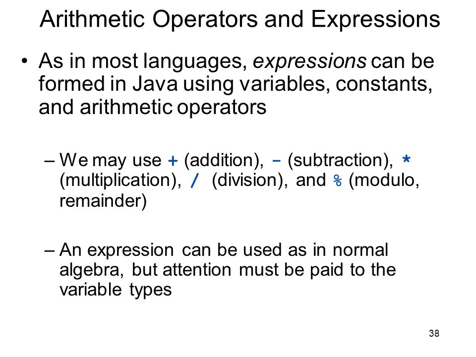 38 Arithmetic Operators and Expressions As in most languages, expressions can be formed in Java using variables, constants, and arithmetic operators –