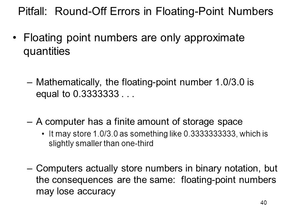 40 Pitfall: Round-Off Errors in Floating-Point Numbers Floating point numbers are only approximate quantities –Mathematically, the floating-point numb