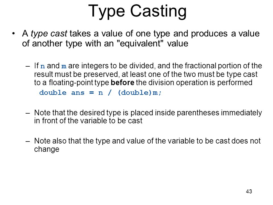 43 Type Casting A type cast takes a value of one type and produces a value of another type with an