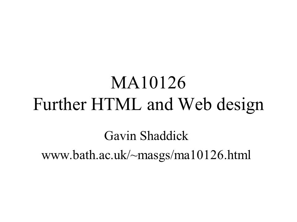 MA10126 Further HTML and Web design Gavin Shaddick www.bath.ac.uk/~masgs/ma10126.html