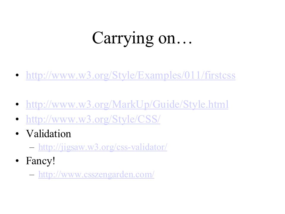 Carrying on… http://www.w3.org/Style/Examples/011/firstcss http://www.w3.org/MarkUp/Guide/Style.html http://www.w3.org/Style/CSS/ Validation –http://j