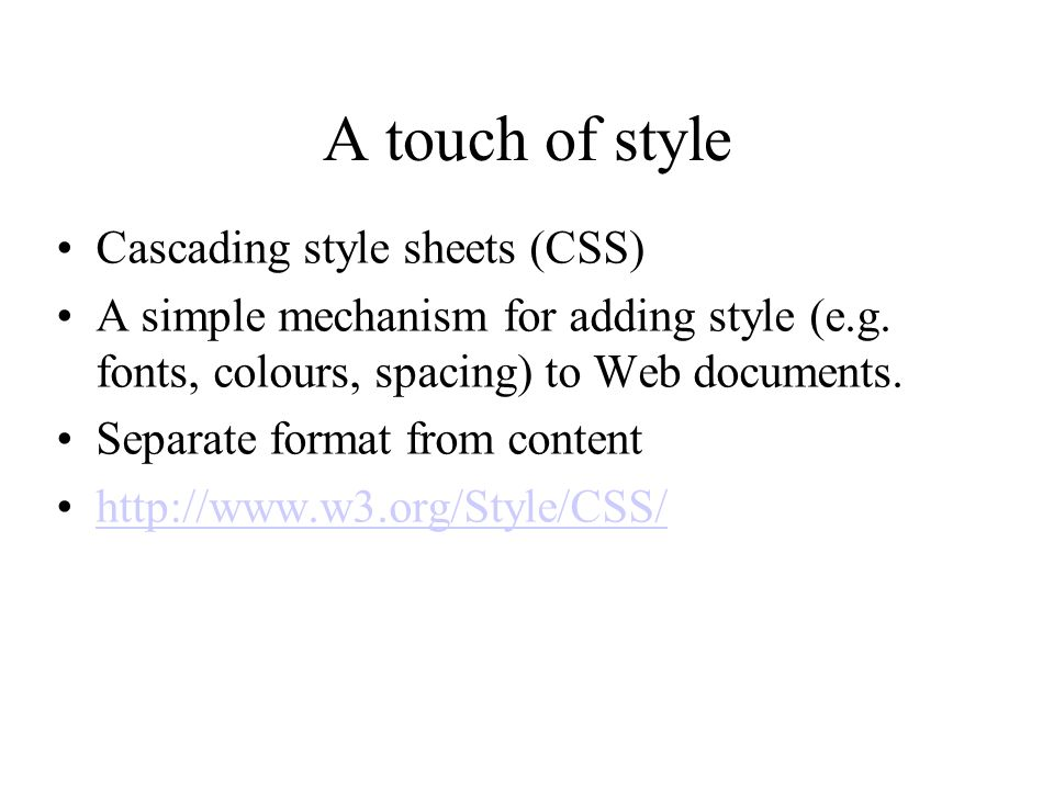 A touch of style Cascading style sheets (CSS) A simple mechanism for adding style (e.g.
