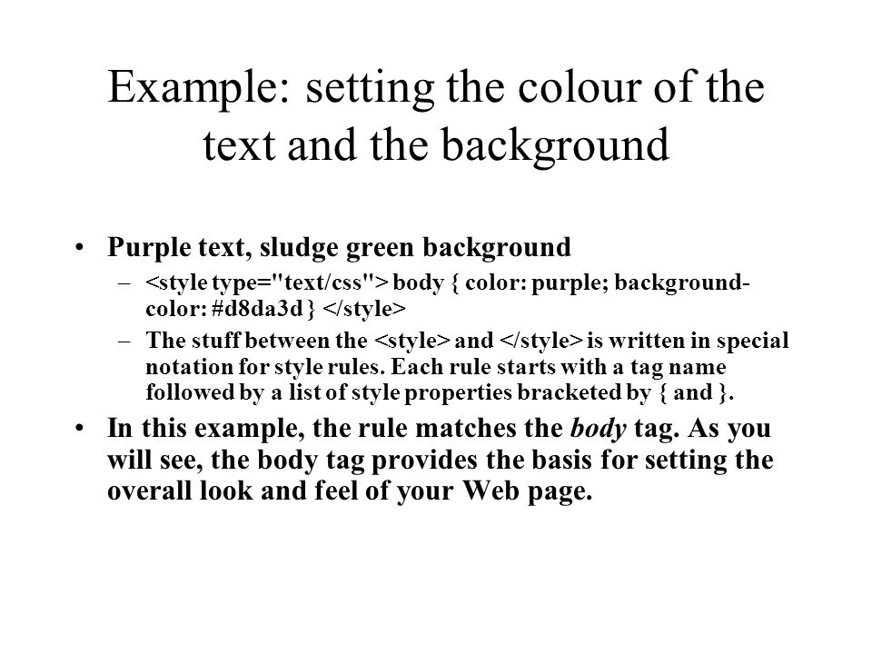 Example: setting the colour of the text and the background Purple text, sludge green background – body { color: purple; background- color: #d8da3d } –The stuff between the and is written in special notation for style rules.