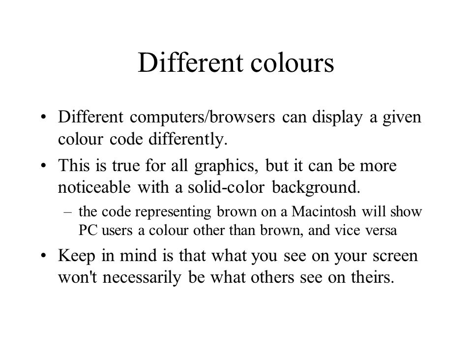 Different colours Different computers/browsers can display a given colour code differently.