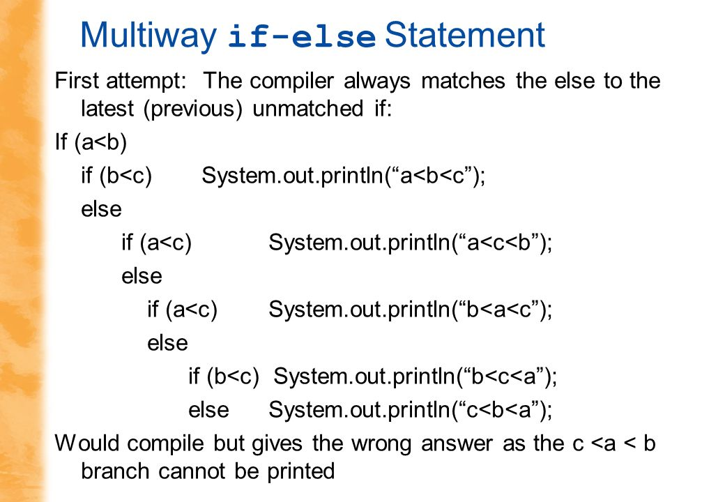 Multiway if-else Statement First attempt: The compiler always matches the else to the latest (previous) unmatched if: If (a<b) if (b<c) System.out.println(a<b<c); else if (a<c) System.out.println(a<c<b); else if (a<c) System.out.println(b<a<c); else if (b<c) System.out.println(b<c<a); else System.out.println(c<b<a); Would compile but gives the wrong answer as the c <a < b branch cannot be printed