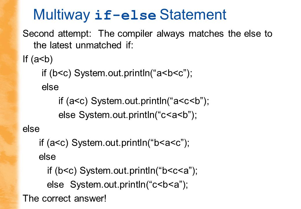 Multiway if-else Statement Second attempt: The compiler always matches the else to the latest unmatched if: If (a<b) if (b<c) System.out.println(a<b<c); else if (a<c) System.out.println(a<c<b); else System.out.println(c<a<b); else if (a<c) System.out.println(b<a<c); else if (b<c) System.out.println(b<c<a); else System.out.println(c<b<a); The correct answer!