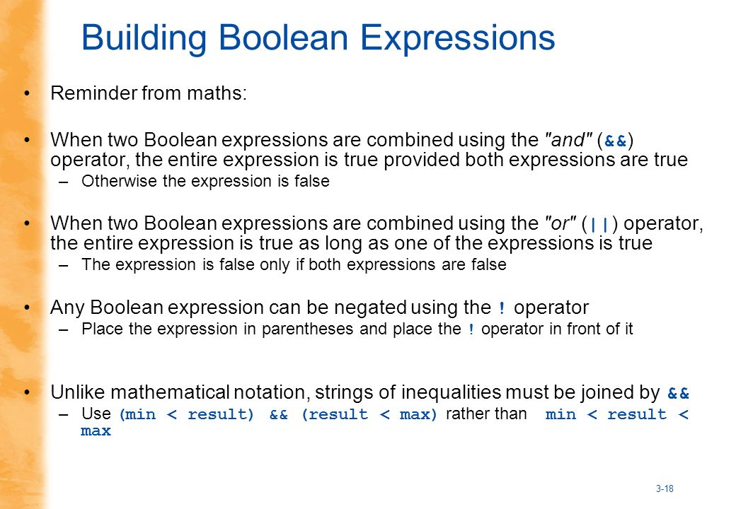 3-18 Building Boolean Expressions Reminder from maths: When two Boolean expressions are combined using the and ( && ) operator, the entire expression is true provided both expressions are true –Otherwise the expression is false When two Boolean expressions are combined using the or ( || ) operator, the entire expression is true as long as one of the expressions is true –The expression is false only if both expressions are false Any Boolean expression can be negated using the .