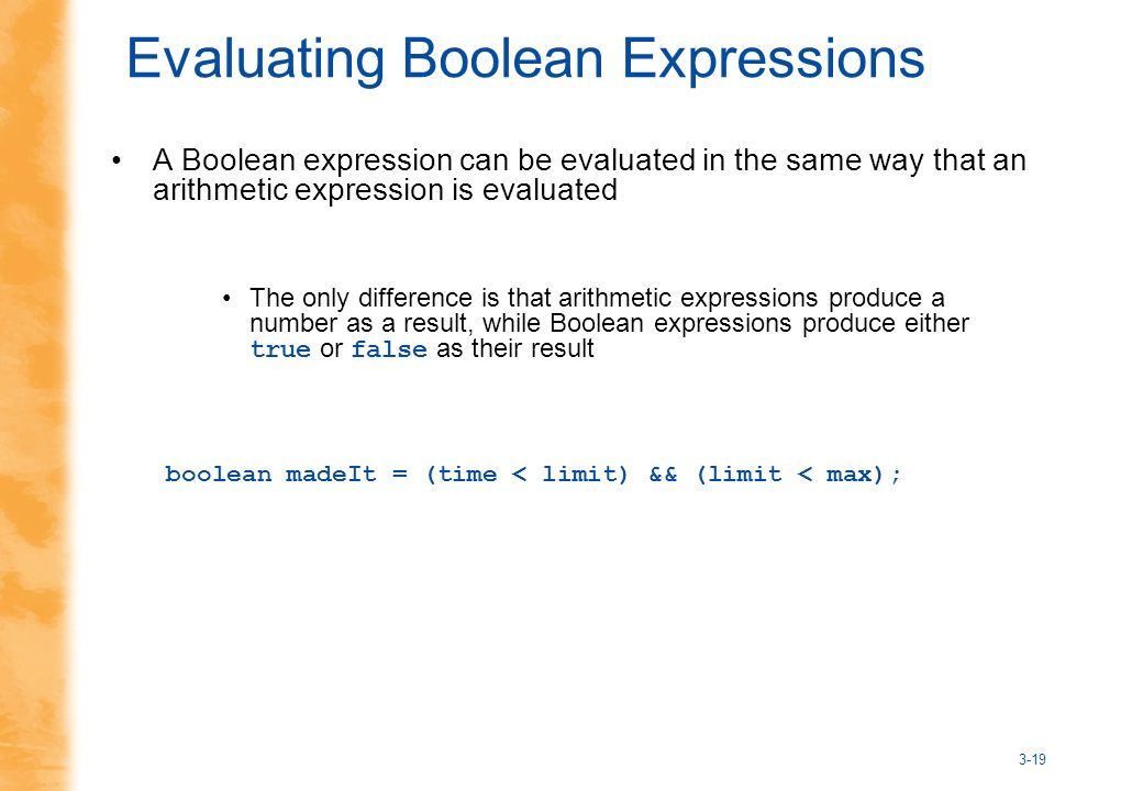 3-19 Evaluating Boolean Expressions A Boolean expression can be evaluated in the same way that an arithmetic expression is evaluated The only difference is that arithmetic expressions produce a number as a result, while Boolean expressions produce either true or false as their result boolean madeIt = (time < limit) && (limit < max);