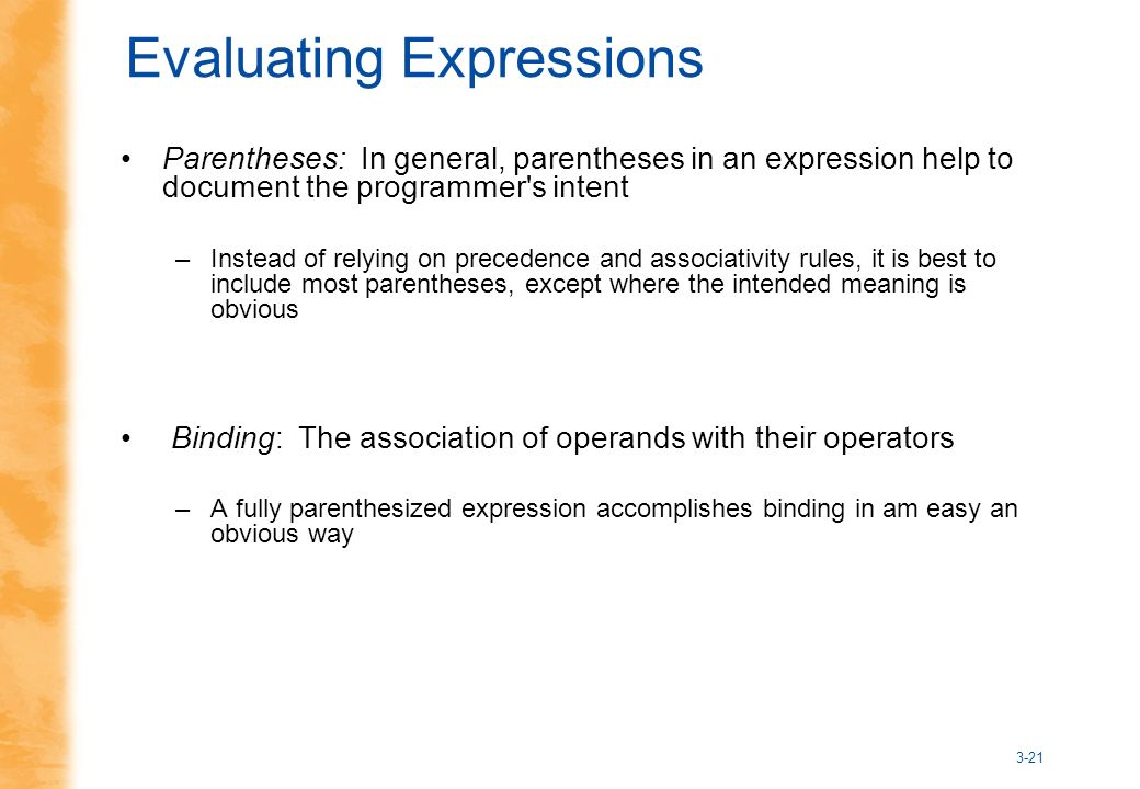 3-21 Evaluating Expressions Parentheses: In general, parentheses in an expression help to document the programmer s intent –Instead of relying on precedence and associativity rules, it is best to include most parentheses, except where the intended meaning is obvious Binding: The association of operands with their operators –A fully parenthesized expression accomplishes binding in am easy an obvious way