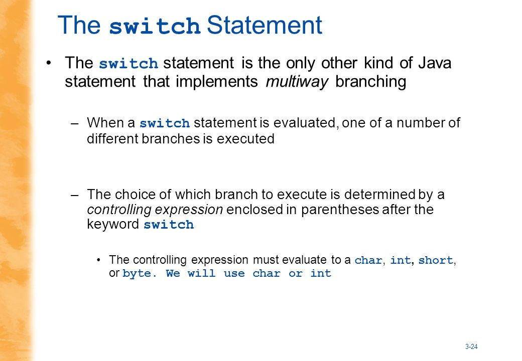 3-24 The switch Statement The switch statement is the only other kind of Java statement that implements multiway branching –When a switch statement is evaluated, one of a number of different branches is executed –The choice of which branch to execute is determined by a controlling expression enclosed in parentheses after the keyword switch The controlling expression must evaluate to a char, int, short, or byte.