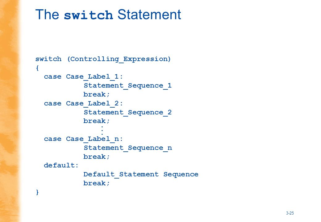 3-25 The switch Statement switch (Controlling_Expression) { case Case_Label_1: Statement_Sequence_1 break; case Case_Label_2: Statement_Sequence_2 break; case Case_Label_n: Statement_Sequence_n break; default: Default_Statement Sequence break; }...