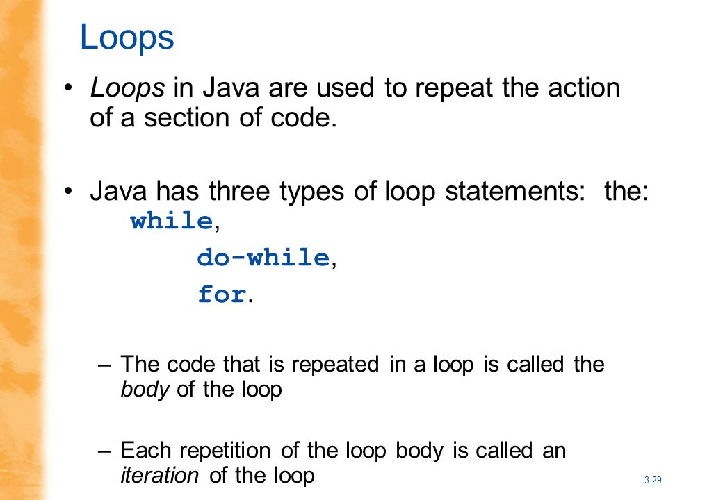 3-29 Loops Loops in Java are used to repeat the action of a section of code.